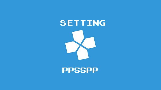Cara Setting PPSSPP Agar Lancar No Lag Audio Jernih Dan Cocok Untuk Semua Game PSP