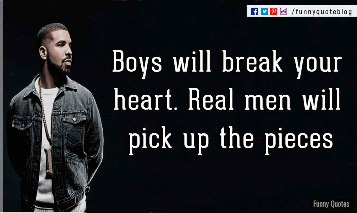Boys will break your heart. Real men will pick up the pieces. - Drake Love Quote