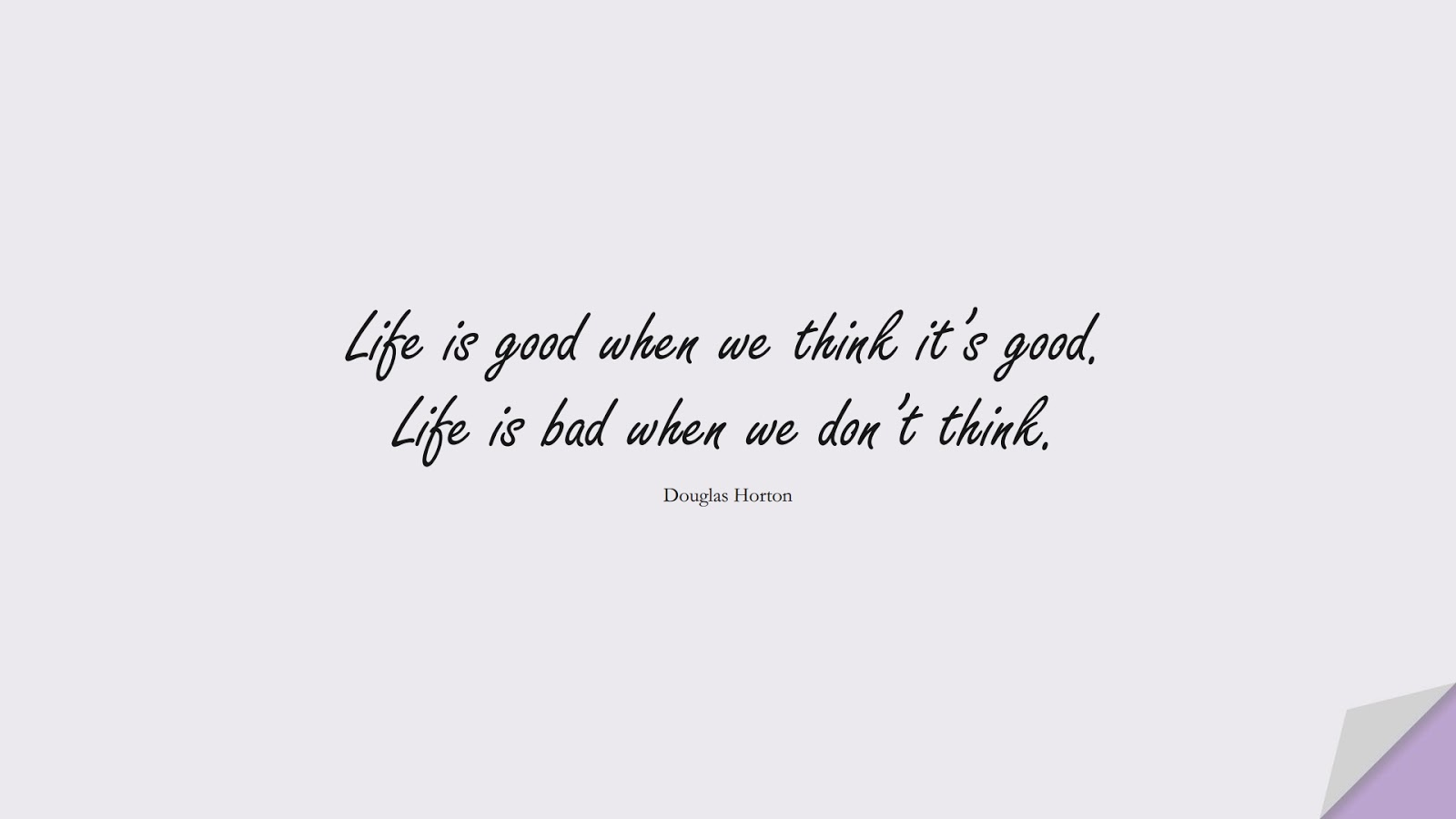Life is good when we think it's good. Life is bad when we don't think. (Douglas Horton);  #ShortQuotes