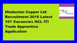Hindustan Copper Ltd Recruitment 2016 Latest 101 Vacancies HCL ITI Trade Apprentice Application