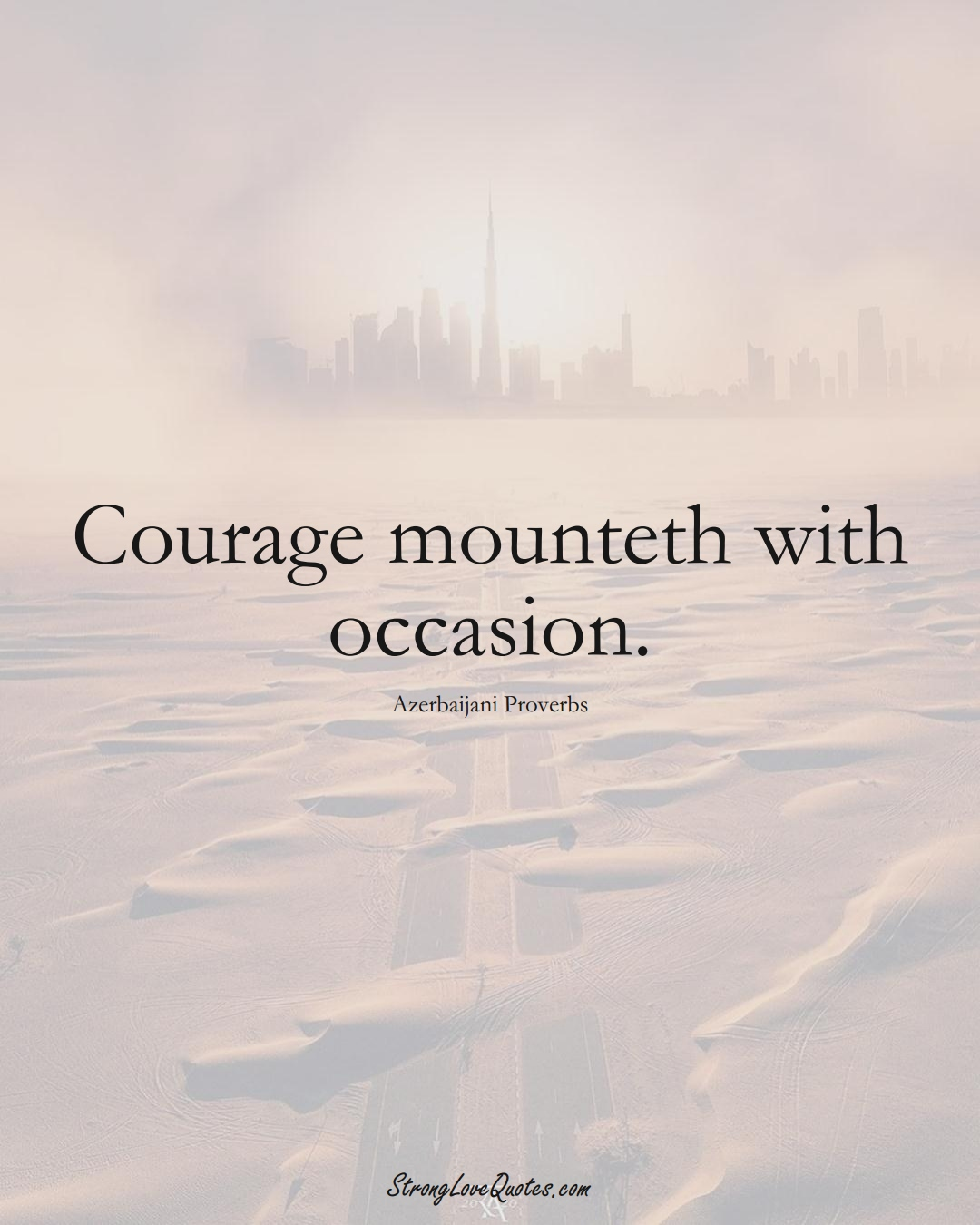 Courage mounteth with occasion. (Azerbaijani Sayings);  #AsianSayings