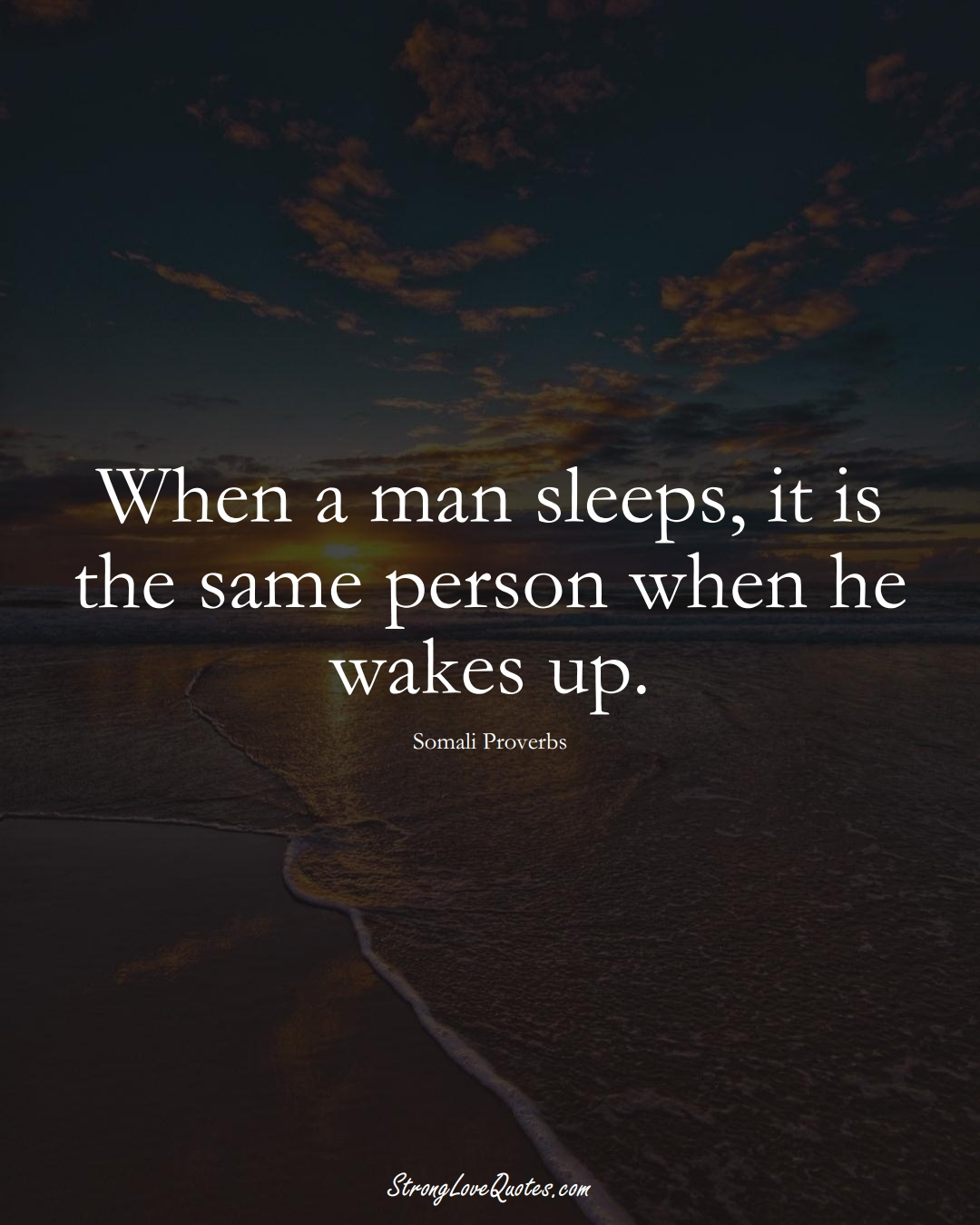 When a man sleeps, it is the same person when he wakes up. (Somali Sayings);  #AfricanSayings