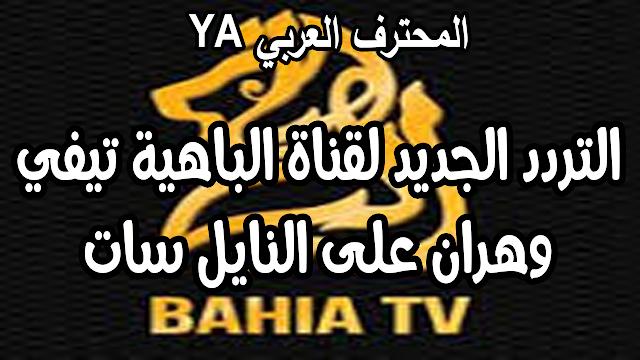 التردد الجديد لقناة الباهية تيفي وهران على النايل سات nouvelle frequence bahia tv oran sur nilesat