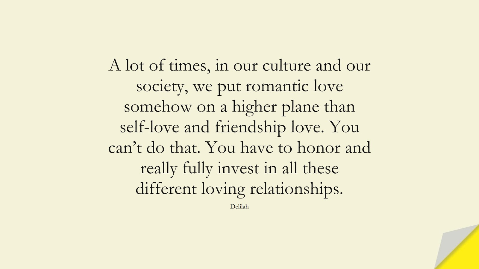 A lot of times, in our culture and our society, we put romantic love somehow on a higher plane than self-love and friendship love. You can't do that. You have to honor and really fully invest in all these different loving relationships. (Delilah);  #InspirationalQuotes