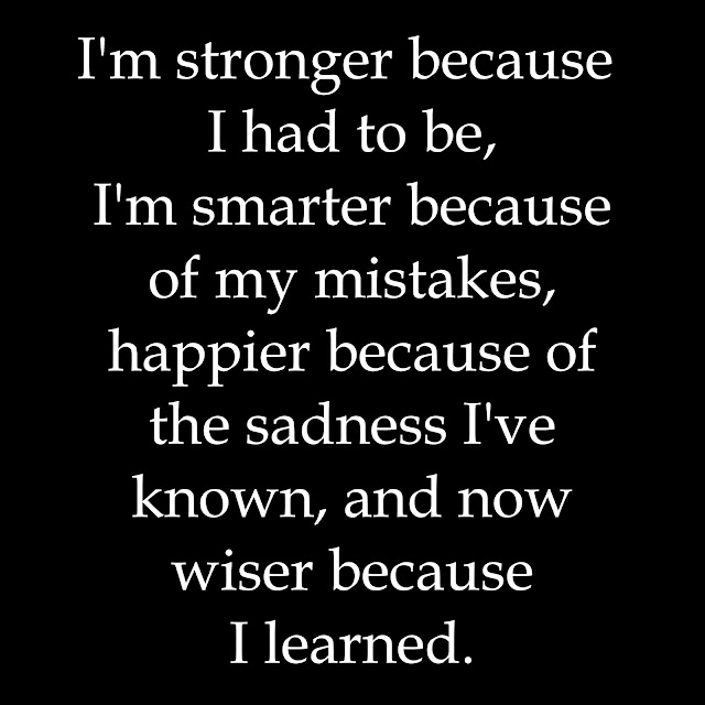 I´m stronger because I had to be, I´m smarter because of my mistakes, happier because of the sadness I´ve known, and now wiser because I learned.