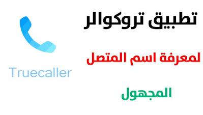 تحميل تطبيق تروكوالر Truecaller لمعرفة اسم المتصل المجهول