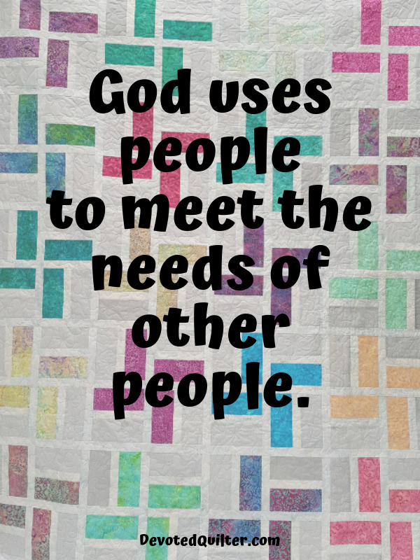 God uses people to meet the needs of other people | DevotedQuilter.com