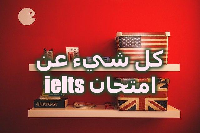 كل شيء عن اختبار ايلتس ielts - امتحان اللغة الانجليزية