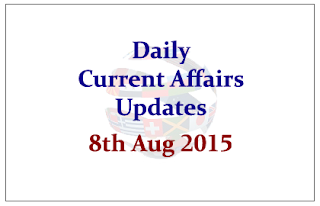 Daily Current Affairs Updates- 8th August 2015