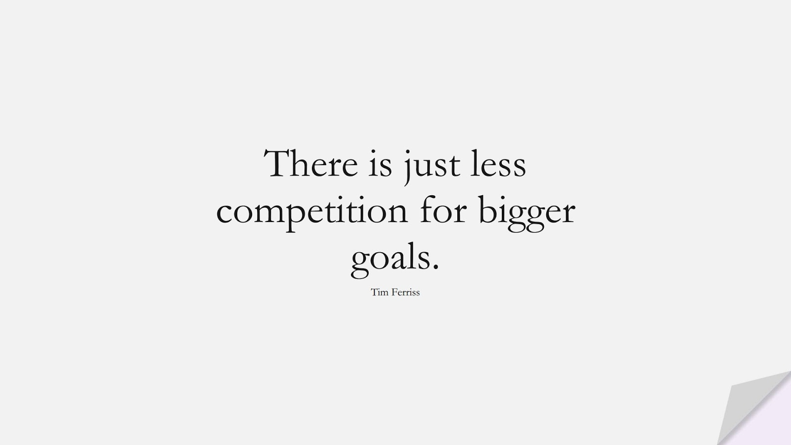 There is just less competition for bigger goals. (Tim Ferriss);  #TimFerrissQuotes