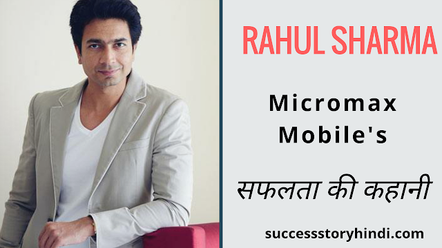 Micromax Co-Founder  Rahul Sharma Success story in Hindi