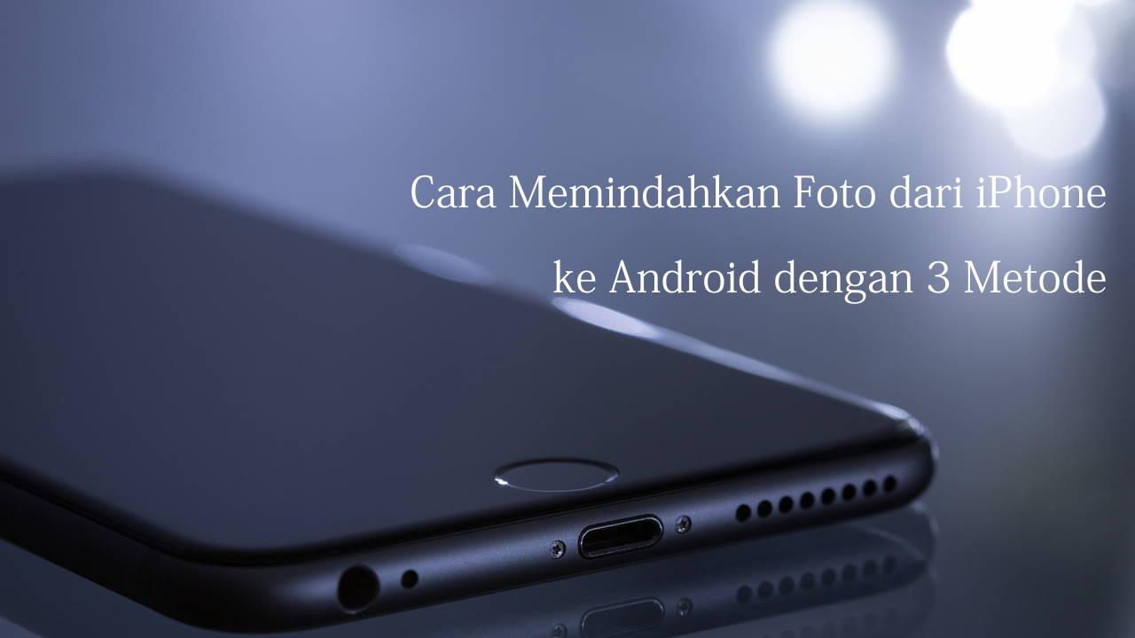 Cara Memindahkan Foto dari iPhone ke Android dengan 3 Metode