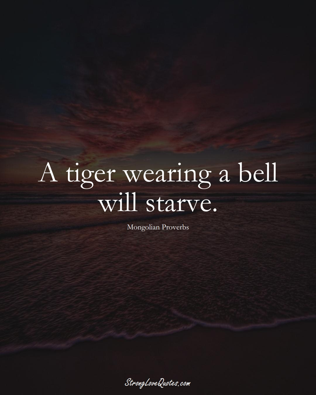 A tiger wearing a bell will starve. (Mongolian Sayings);  #AsianSayings