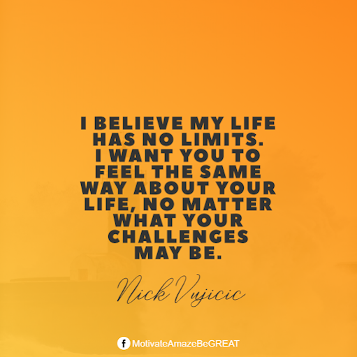"Inspirational Quotes About Life And Struggles: ""I believe my life has no limits. I want you to feel the same way about your life, no matter what your challenges may be."" - Nick Vujicic"