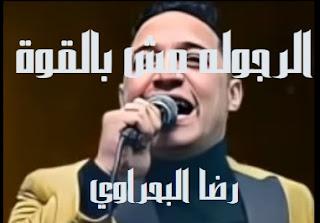 كلمات اغنيه الرجوله مش بالقوة رضا البحراوي