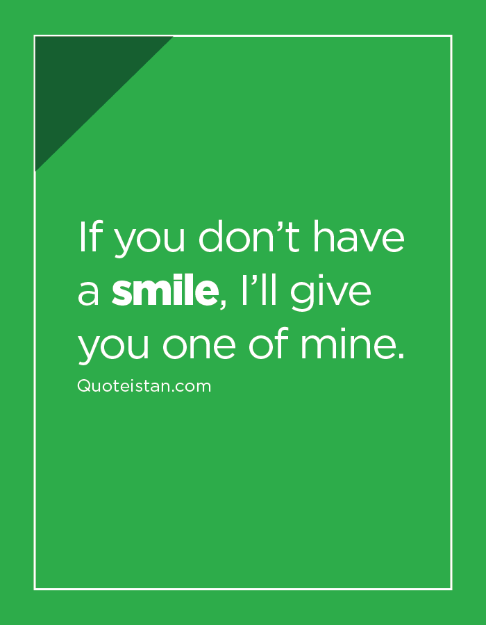 If you don't have a smile, I'll give you one of mine.
