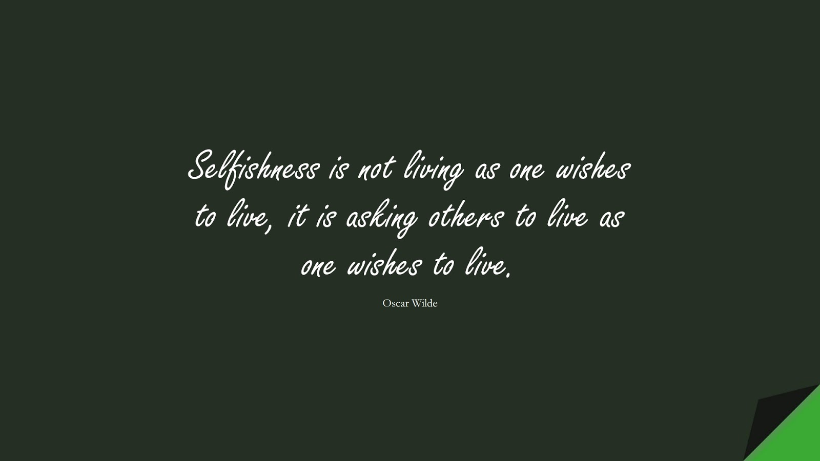 Selfishness is not living as one wishes to live, it is asking others to live as one wishes to live. (Oscar Wilde);  #LoveYourselfQuotes