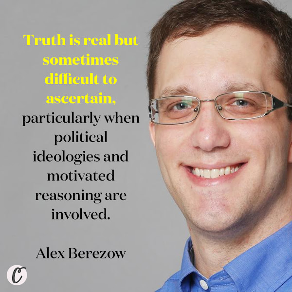 Truth is real but sometimes difficult to ascertain, particularly when political ideologies and motivated reasoning are involved. — Alex Berezow, PhD