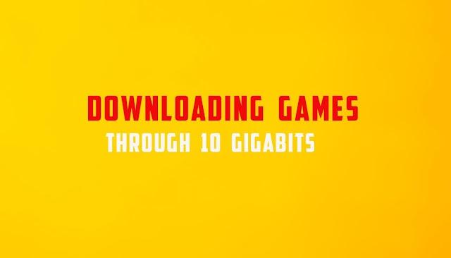 Downloading Games through 10 Gigabits