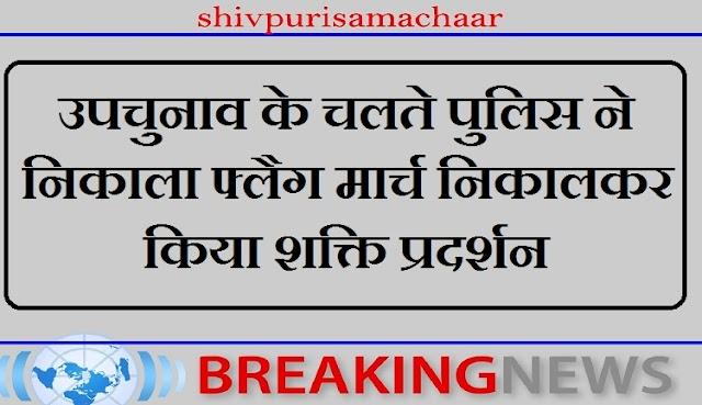 उपचुनाव के चलते पुलिस ने निकाला फ्लैग मार्च निकालकर किया शक्ति प्रदर्शन - Shivpuri News