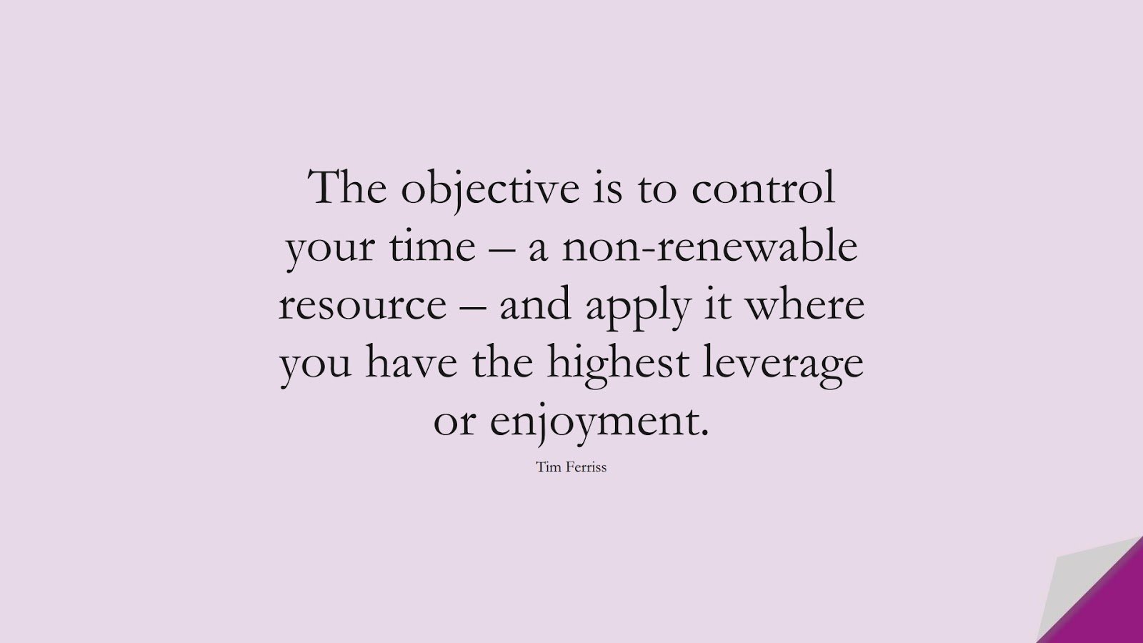 The objective is to control your time – a non-renewable resource – and apply it where you have the highest leverage or enjoyment. (Tim Ferriss);  #TimFerrissQuotes