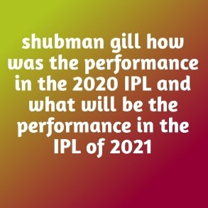 shubman gill how was the performance in the 2020 IPL and what will be the performance in the IPL of 2021