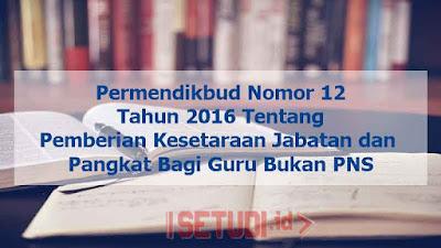 Permendikbud Nomor 12 Tahun 2016 Tentang Pemberian Kesetaraan Jabatan dan Pangkat Bagi Guru Bukan Pegawai Negeri Sipil