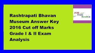 Rashtrapati Bhavan Museum Answer Key 2016 Cut off Marks Grade I & II Exam Analysis