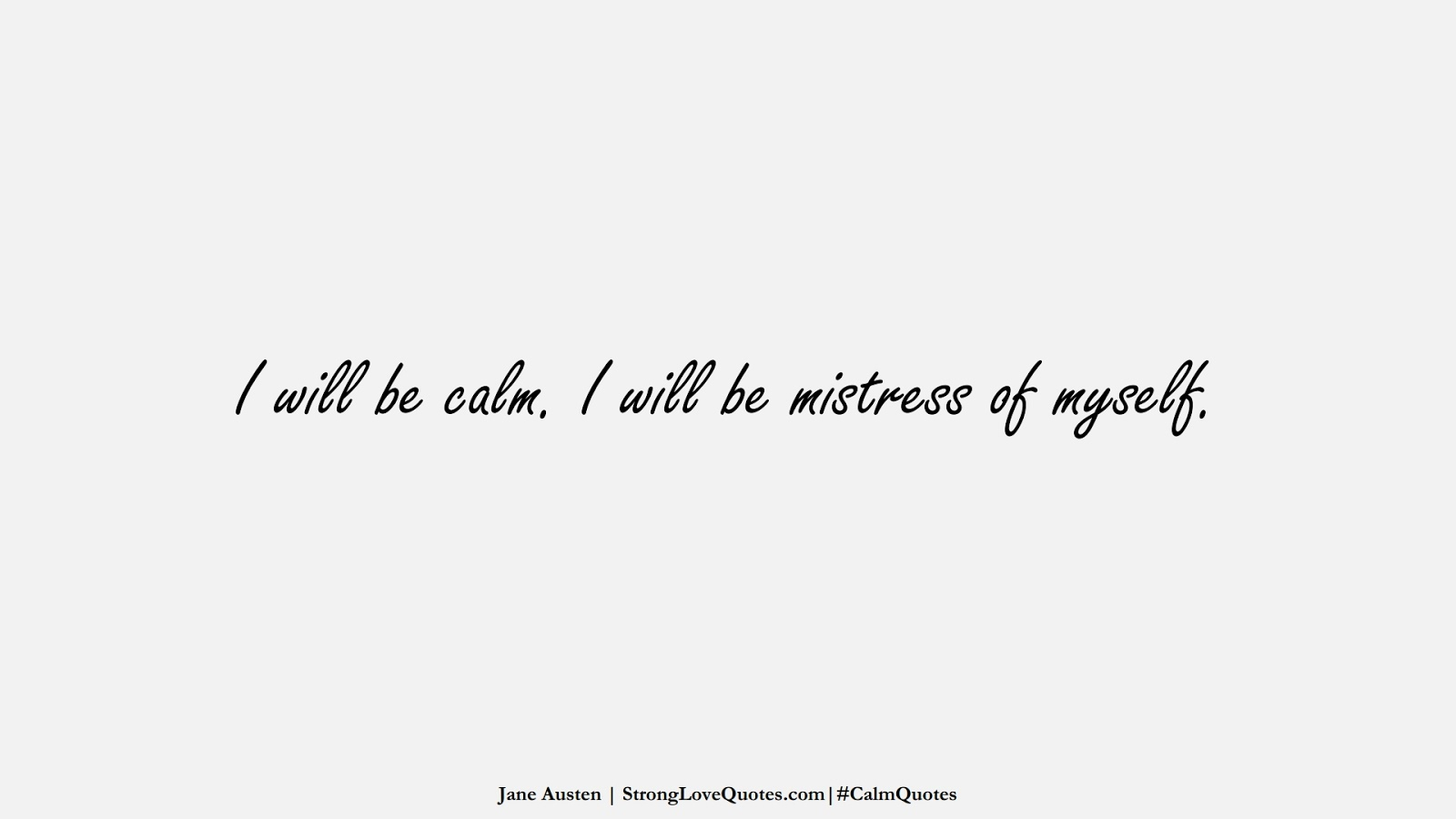 I will be calm. I will be mistress of myself. (Jane Austen);  #CalmQuotes