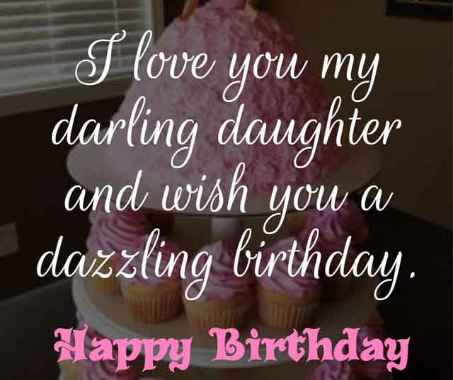 ❝ I love you my darling daughter and wish you a dazzling birthday. ❞