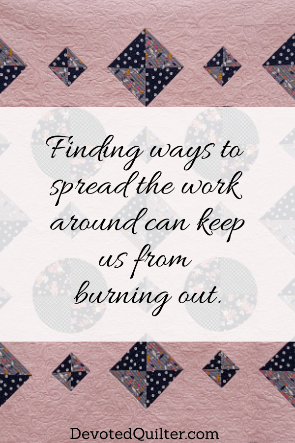 Finding ways to spread the work around can keep us from burning out | DevotedQuilter.com