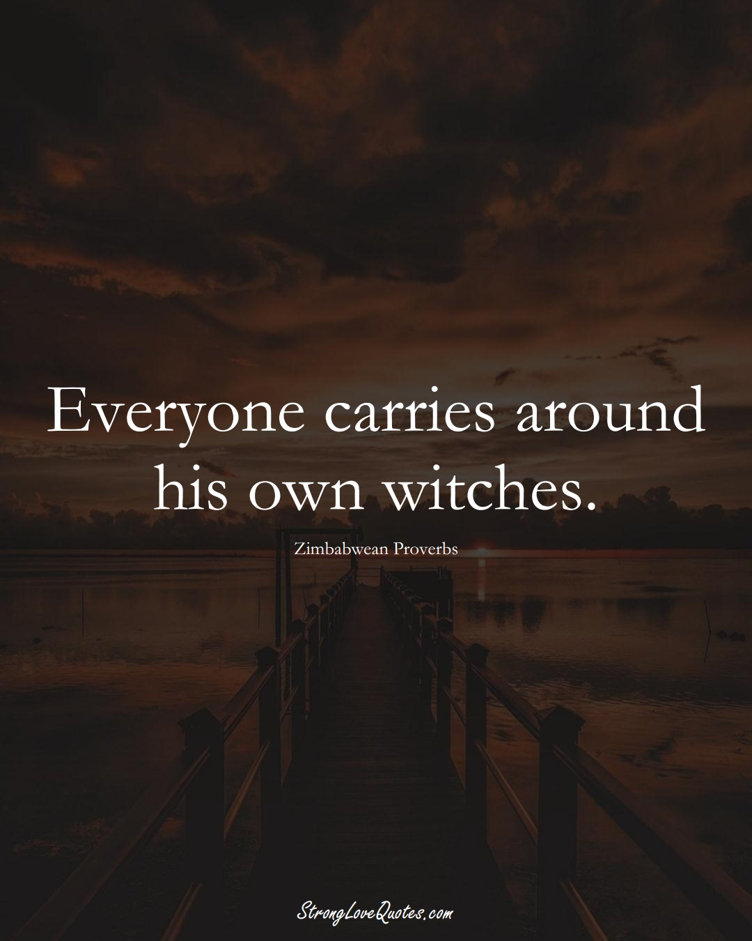 Everyone carries around his own witches. (Zimbabwean Sayings);  #AfricanSayings