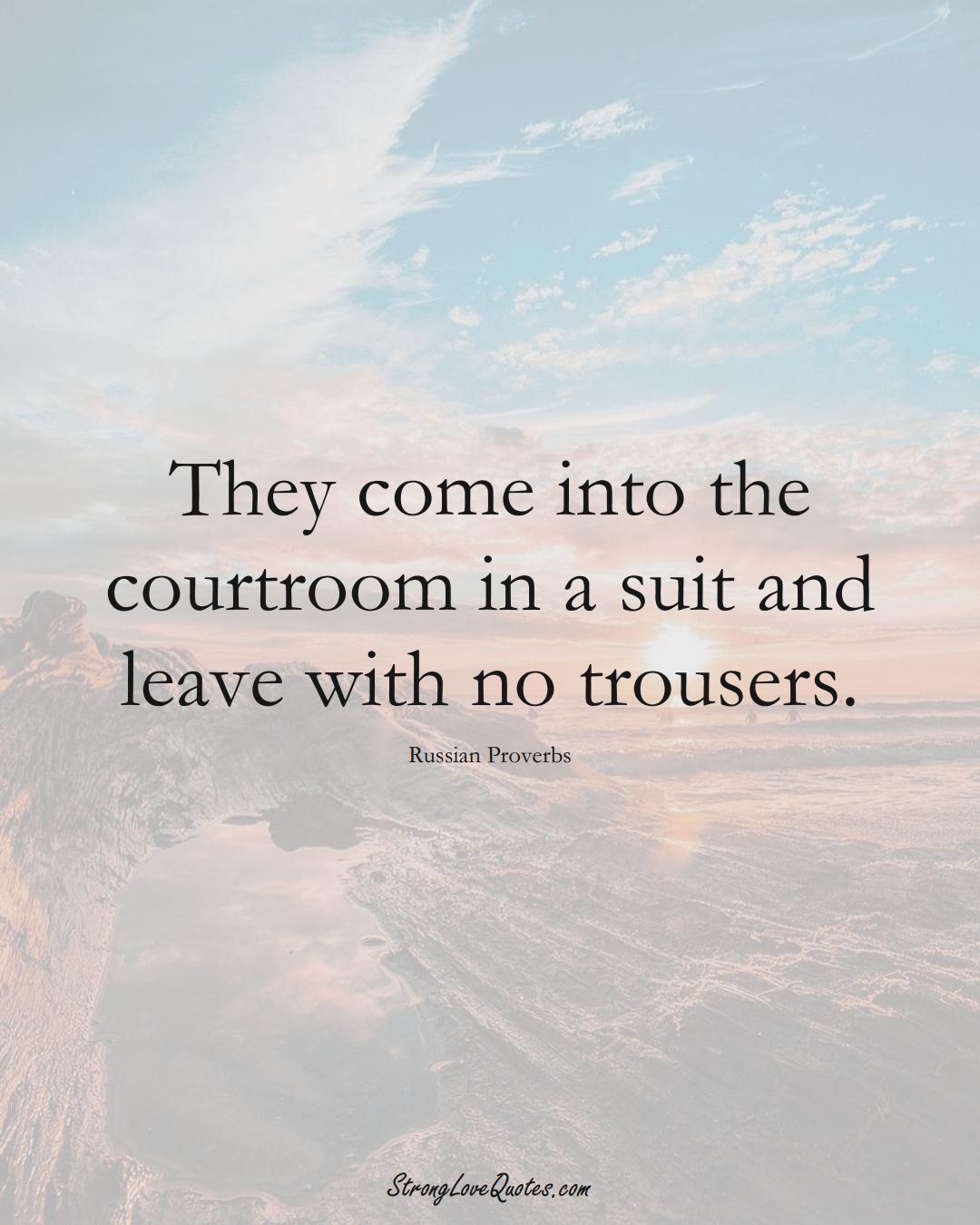 They come into the courtroom in a suit and leave with no trousers. (Russian Sayings);  #AsianSayings