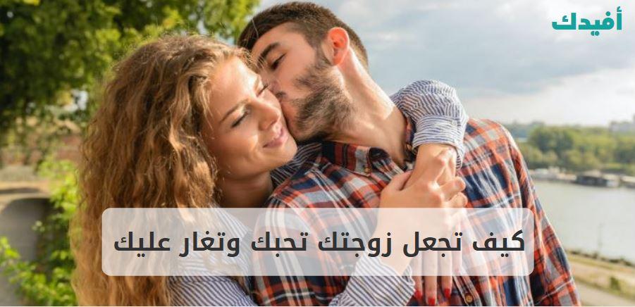 كيف تجعل زوجتك تحبك وتغار عليك