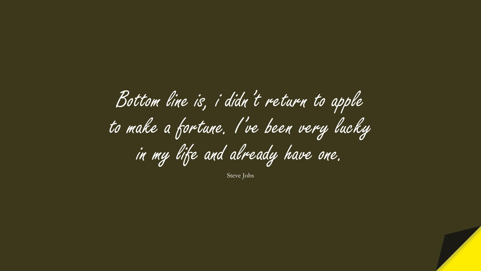 Bottom line is, i didn't return to apple to make a fortune. I've been very lucky in my life and already have one. (Steve Jobs);  #SteveJobsQuotes