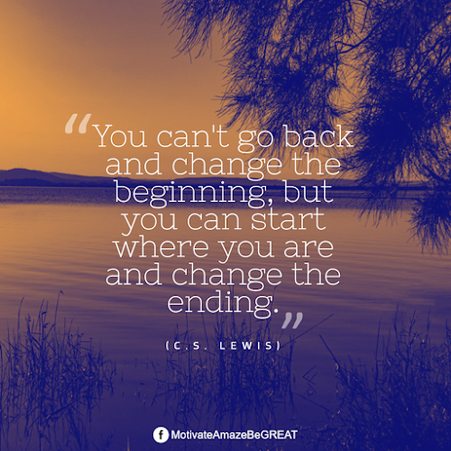"""Positive Mindset Quotes And Motivational Words For Bad Times: """"You can't go back and change the beginning, but you can start where you are and change the ending."""" - C.S. Lewis"""