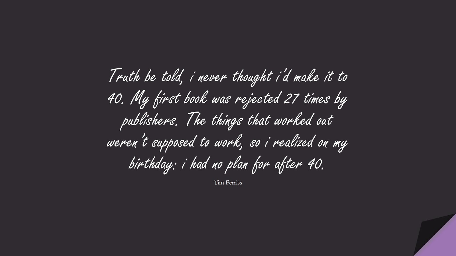 Truth be told, i never thought i'd make it to 40. My first book was rejected 27 times by publishers. The things that worked out weren't supposed to work, so i realized on my birthday: i had no plan for after 40. (Tim Ferriss);  #TimFerrissQuotes