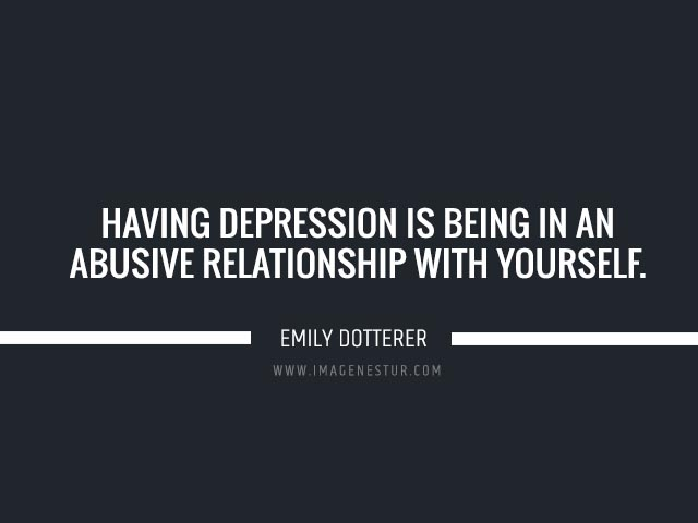 Depression quotes Having depression is being in an abusive relationship with yourself.