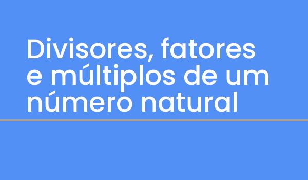 Questões de Matemática: sobre Divisores, fatores e múltiplos de um número natural com Gabarito