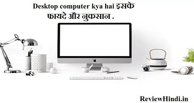 Desktop computer kya hai इसके फायदे और नुकसान .