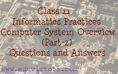 Class 11 - Informatics Practices / Computer Science - Computer System Overview (Part-2) Questions and Answers (#eduvictors)(#class11InformaticsPractices)