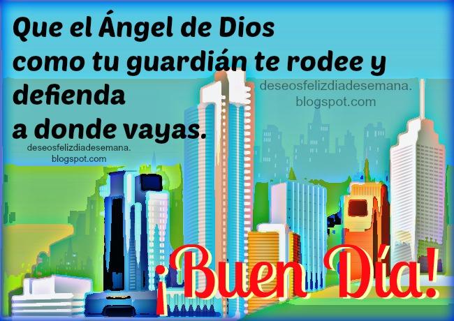 Buen Día.Que el Ángel de Dios te cuide. Buenos deseos de inicio de semana, buenos días, feliz día. Bendiciones de protección de este día lunes. Imágenes, tarjetas gratis, postales cristianas versículos bíblicos, citas biblia.