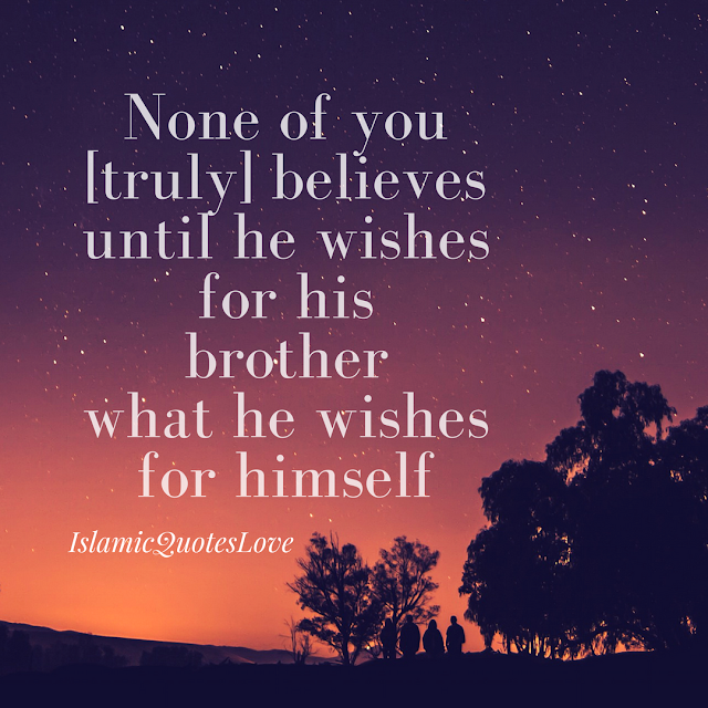 None of you [truly] believes until he wishes for his brother what he wishes  for himself