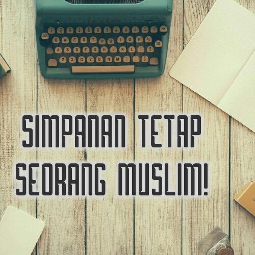 SIMPANAN TETAP SEORANG MUSLIM!