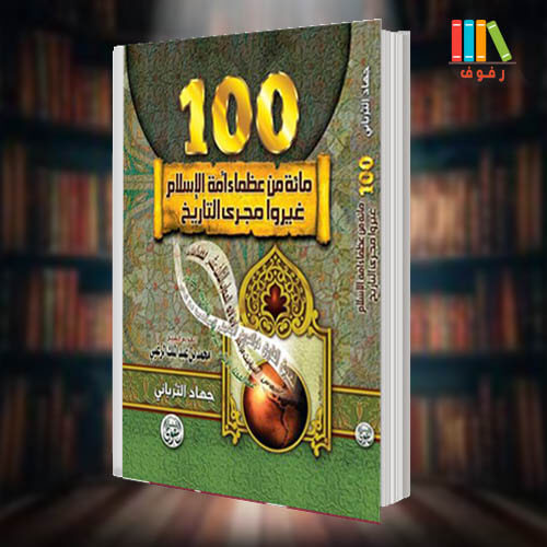 تحميل و قراءة كتاب مائة من عظماء أمة الإسلام غيروا مجرى التاريخ تاليف جهاد الترباني مع ملخص Pdf مكتبة رفوف للكتب الاكترونية
