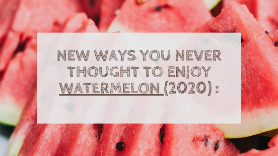 New Ways You Never Thought To Enjoy Watermelon (2020) :