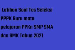 Latihan Soal Tes Seleksi PPPK Guru mata pelajaran PPKn SMP SMA dan SMK Tahun 2021
