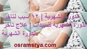 الدورة الشهرية | 12 سبب لتاخر الدورة الشهرية للسيدات | علاج تاخر الدورة الشهرية