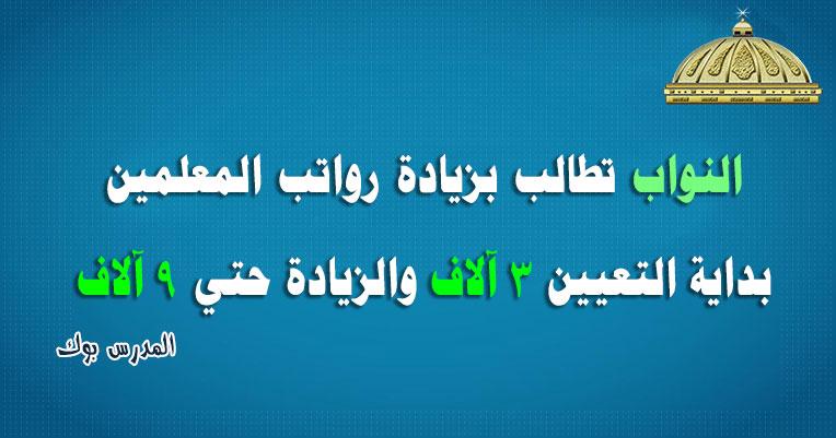 تعليم النواب تطالب بزيادة رواتب المعلمين بداية التعيين 3 آلاف والزيادة حتي 9 آلاف