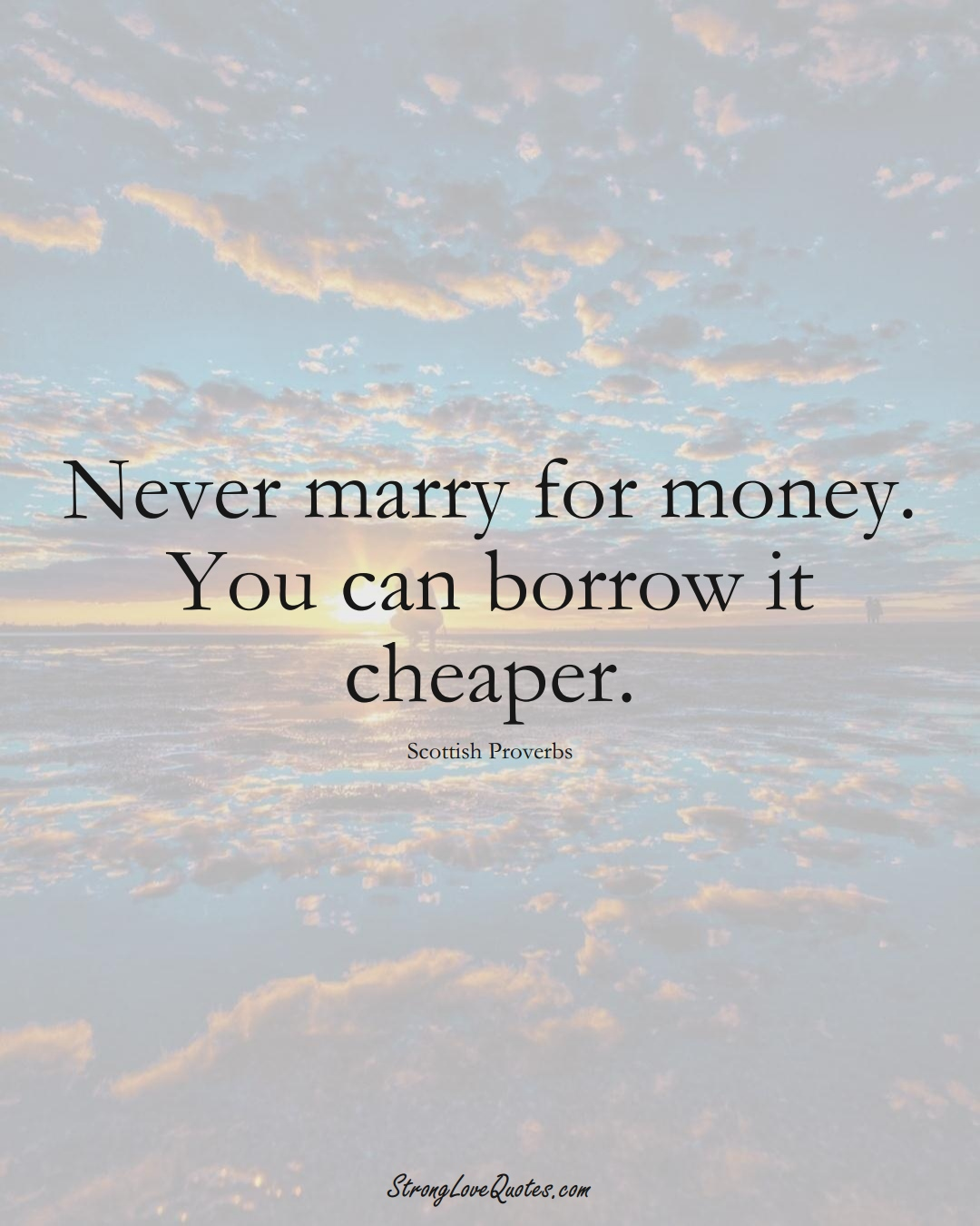 Never marry for money. You can borrow it cheaper. (Scottish Sayings);  #EuropeanSayings